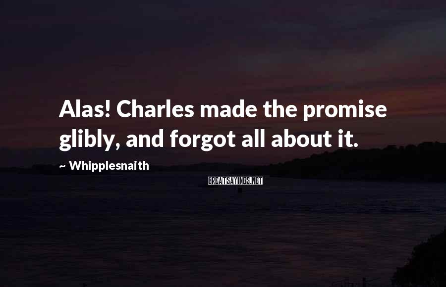 Whipplesnaith Sayings: Alas! Charles made the promise glibly, and forgot all about it.