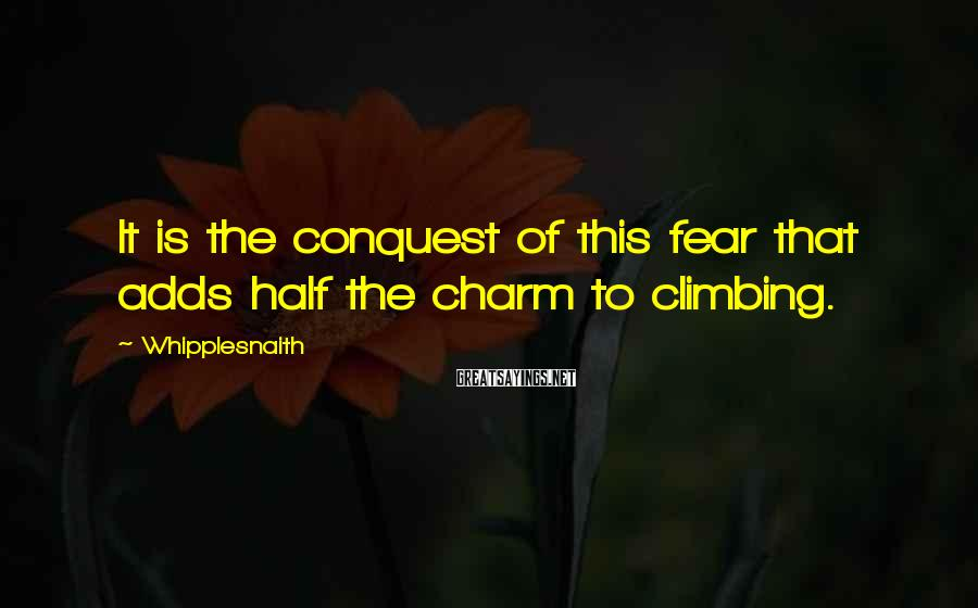 Whipplesnaith Sayings: It is the conquest of this fear that adds half the charm to climbing.