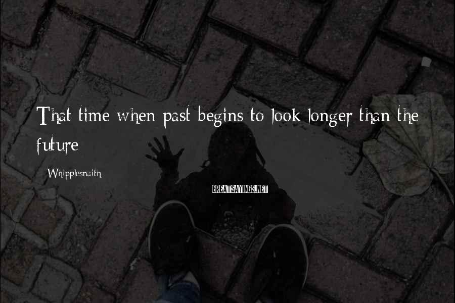 Whipplesnaith Sayings: That time when past begins to look longer than the future