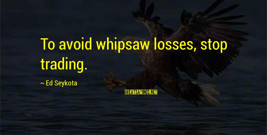 Whipsaw Sayings By Ed Seykota: To avoid whipsaw losses, stop trading.
