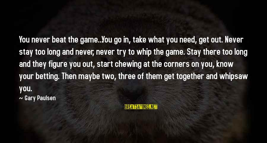 Whipsaw Sayings By Gary Paulsen: You never beat the game...You go in, take what you need, get out. Never stay