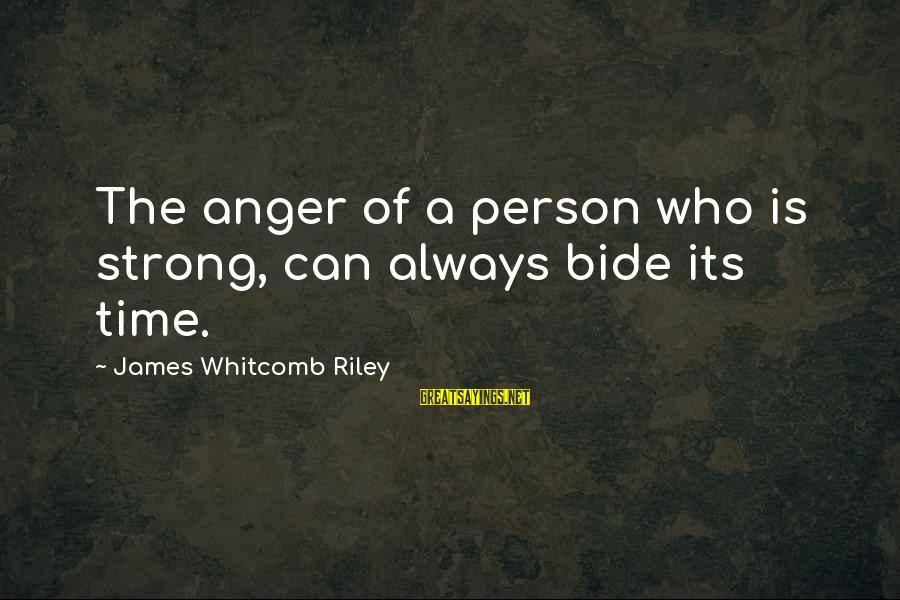 Whitcomb Riley Sayings By James Whitcomb Riley: The anger of a person who is strong, can always bide its time.