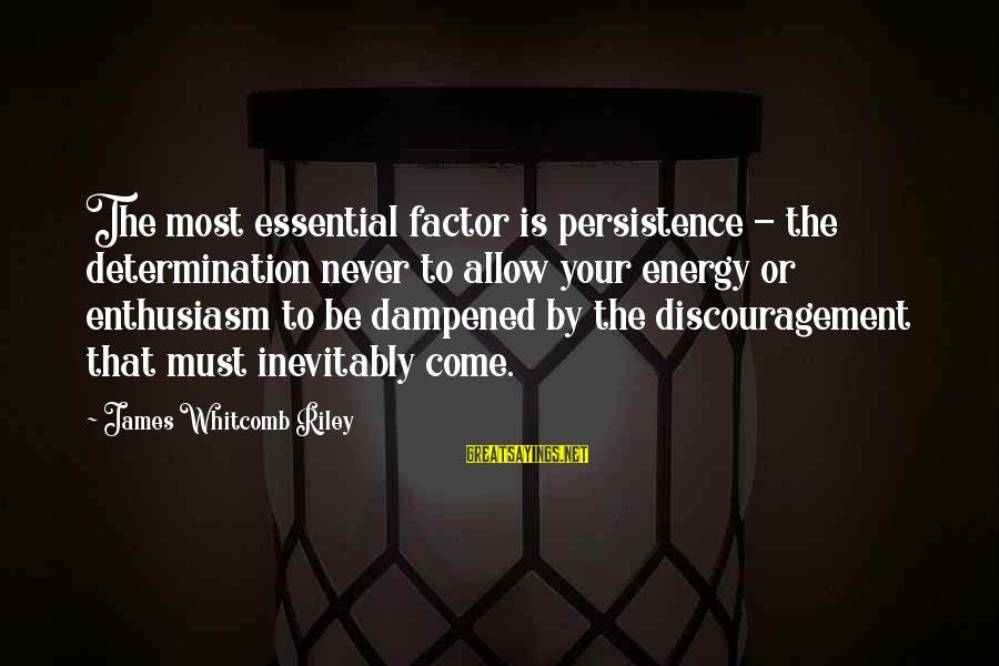 Whitcomb Riley Sayings By James Whitcomb Riley: The most essential factor is persistence - the determination never to allow your energy or