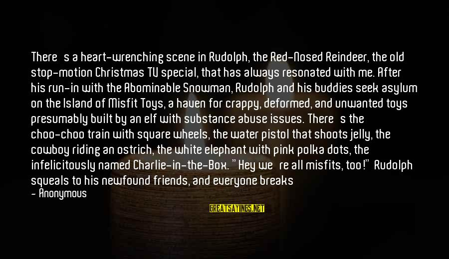 White Elephant Sayings By Anonymous: There's a heart-wrenching scene in Rudolph, the Red-Nosed Reindeer, the old stop-motion Christmas TV special,