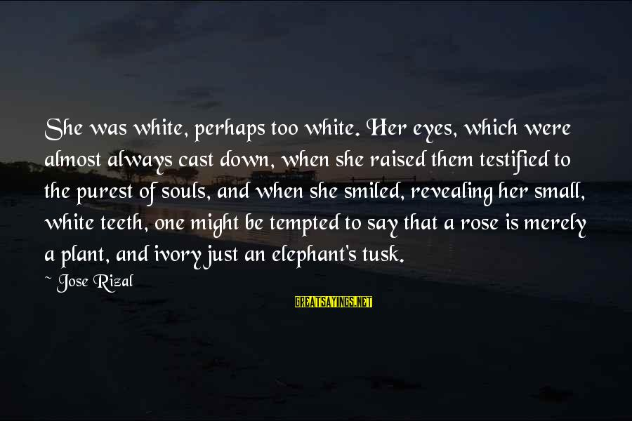 White Elephant Sayings By Jose Rizal: She was white, perhaps too white. Her eyes, which were almost always cast down, when