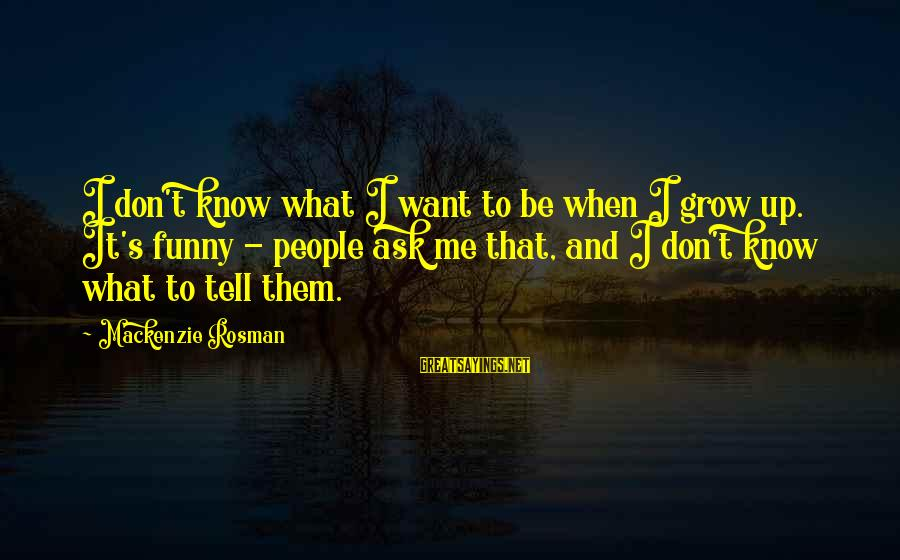 White Elephant Sayings By Mackenzie Rosman: I don't know what I want to be when I grow up. It's funny -