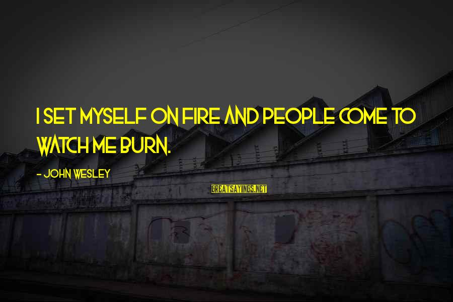 White Goodman Inspirational Sayings By John Wesley: I set myself on fire and people come to watch me burn.