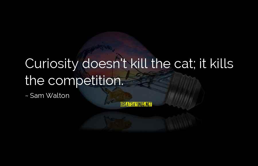 White Goodman Inspirational Sayings By Sam Walton: Curiosity doesn't kill the cat; it kills the competition.