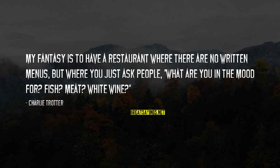 White Wine Sayings By Charlie Trotter: My fantasy is to have a restaurant where there are no written menus, but where