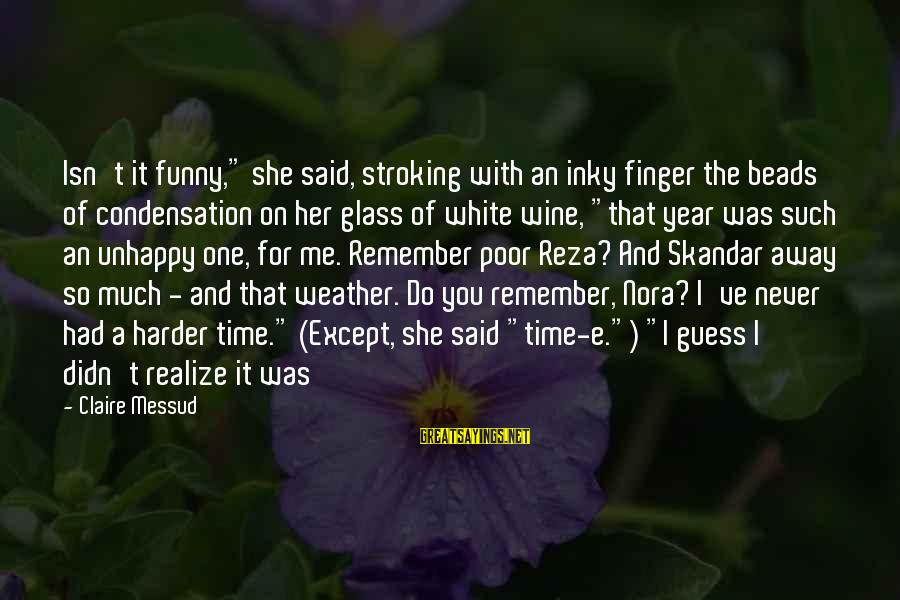 """White Wine Sayings By Claire Messud: Isn't it funny,"""" she said, stroking with an inky finger the beads of condensation on"""