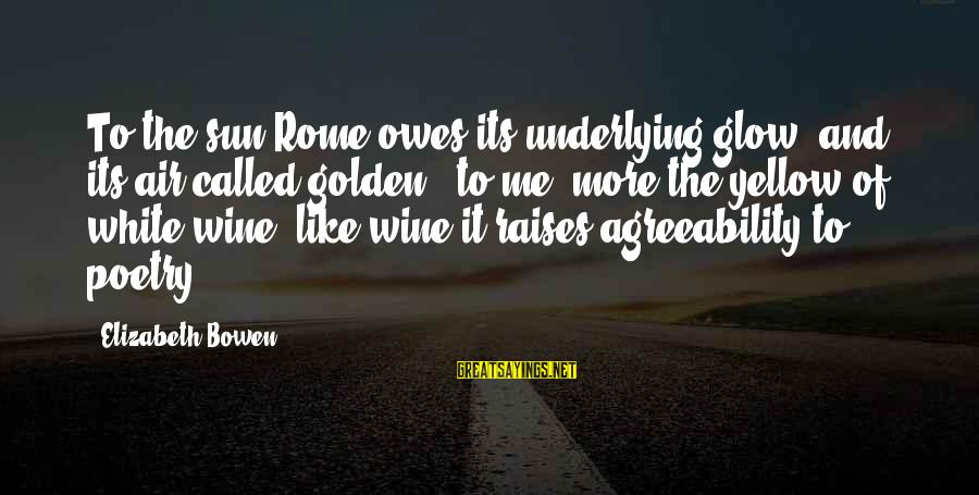 White Wine Sayings By Elizabeth Bowen: To the sun Rome owes its underlying glow, and its air called golden - to