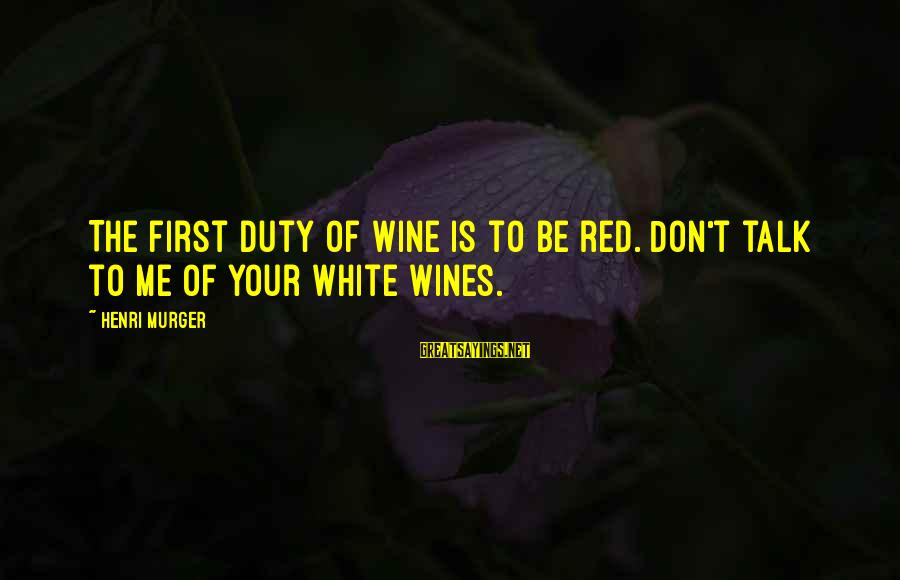 White Wine Sayings By Henri Murger: The first duty of wine is to be red. Don't talk to me of your