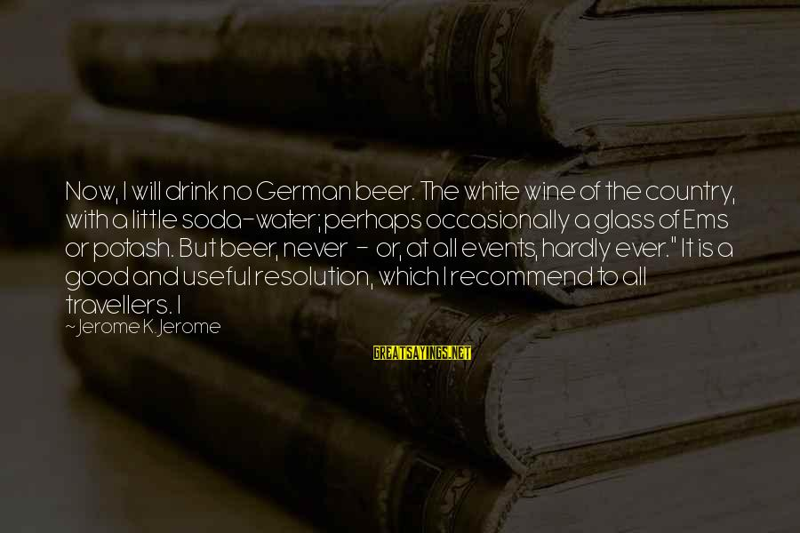 White Wine Sayings By Jerome K. Jerome: Now, I will drink no German beer. The white wine of the country, with a