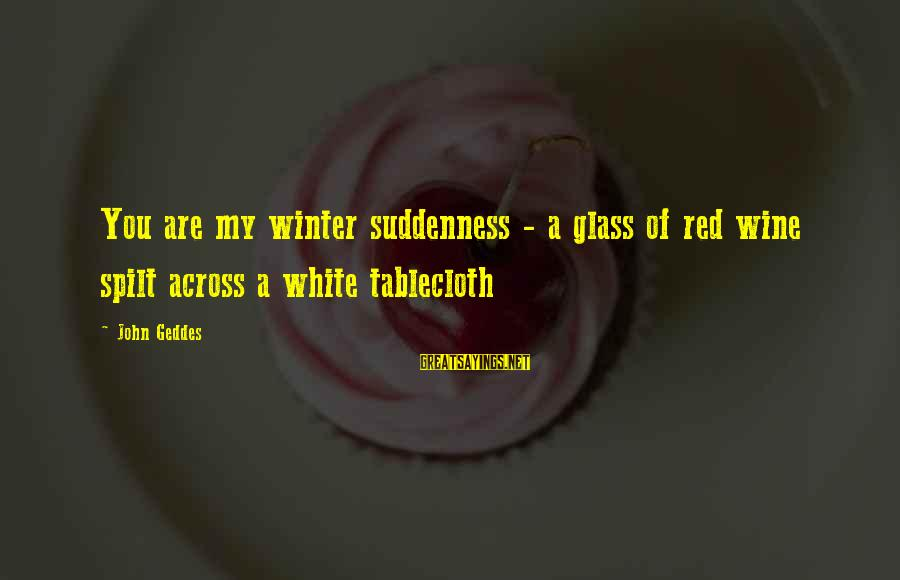 White Wine Sayings By John Geddes: You are my winter suddenness - a glass of red wine spilt across a white