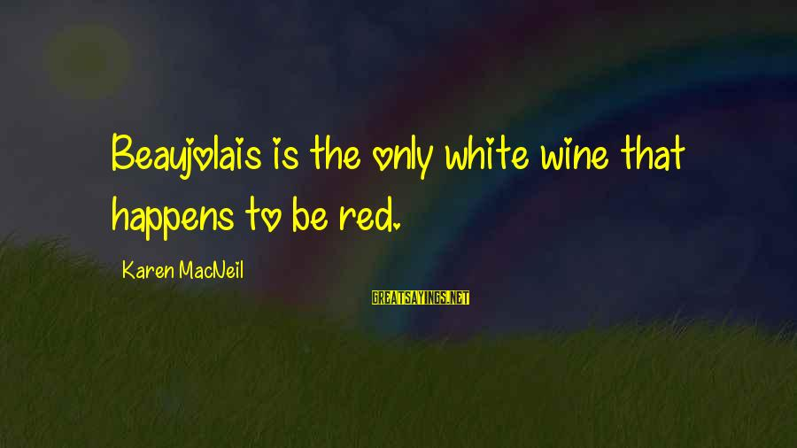 White Wine Sayings By Karen MacNeil: Beaujolais is the only white wine that happens to be red.
