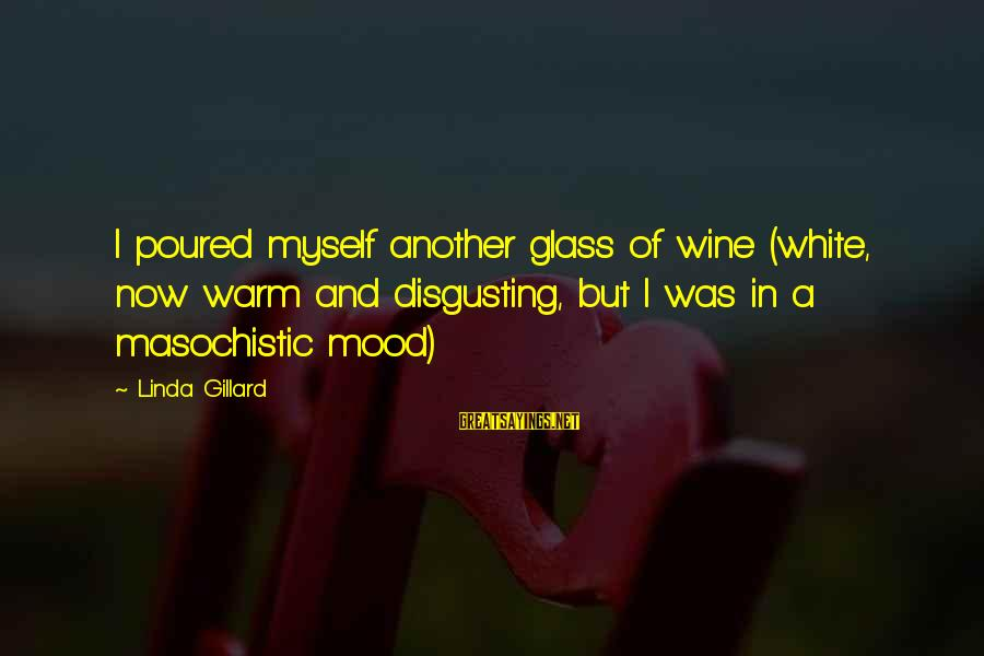 White Wine Sayings By Linda Gillard: I poured myself another glass of wine (white, now warm and disgusting, but I was