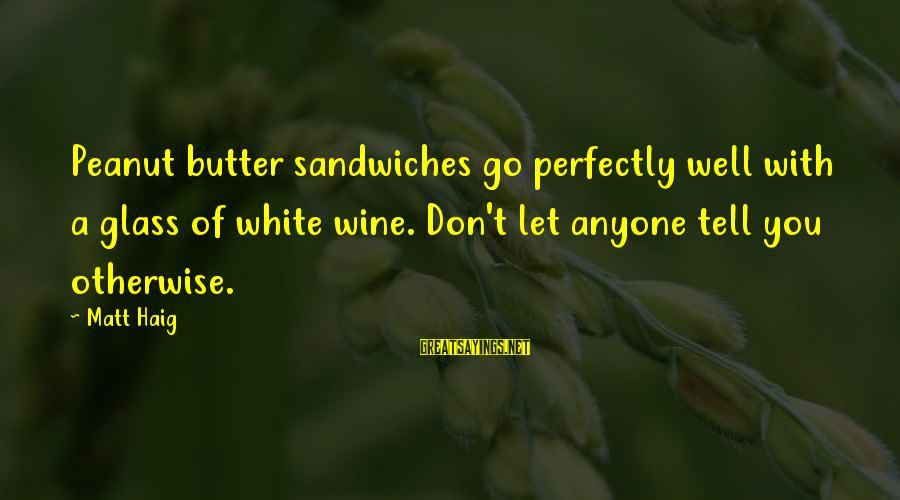 White Wine Sayings By Matt Haig: Peanut butter sandwiches go perfectly well with a glass of white wine. Don't let anyone