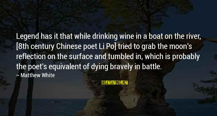 White Wine Sayings By Matthew White: Legend has it that while drinking wine in a boat on the river, [8th century