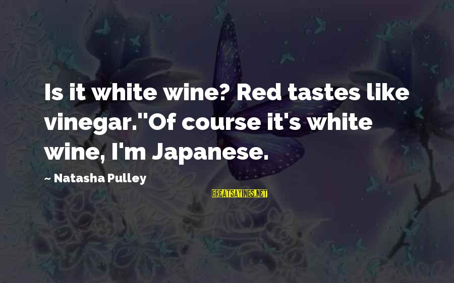 White Wine Sayings By Natasha Pulley: Is it white wine? Red tastes like vinegar.''Of course it's white wine, I'm Japanese.