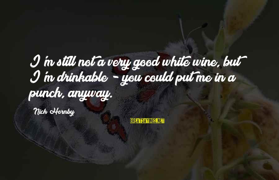 White Wine Sayings By Nick Hornby: I'm still not a very good white wine, but I'm drinkable - you could put