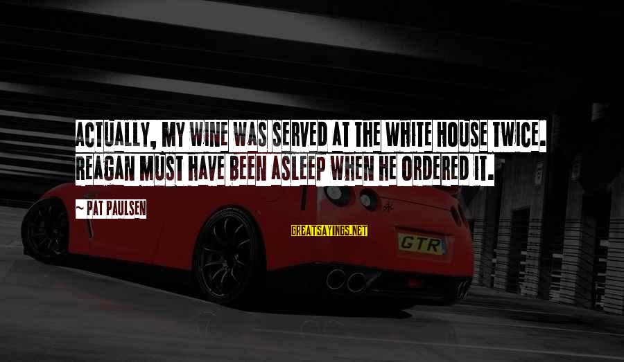 White Wine Sayings By Pat Paulsen: Actually, my wine was served at the White House twice. Reagan must have been asleep