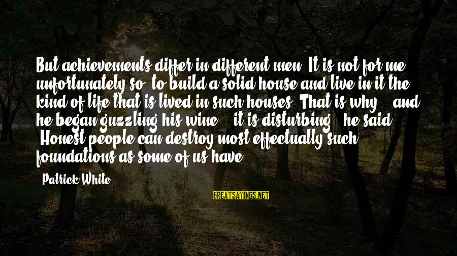 White Wine Sayings By Patrick White: But achievements differ in different men. It is not for me, unfortunately so, to build