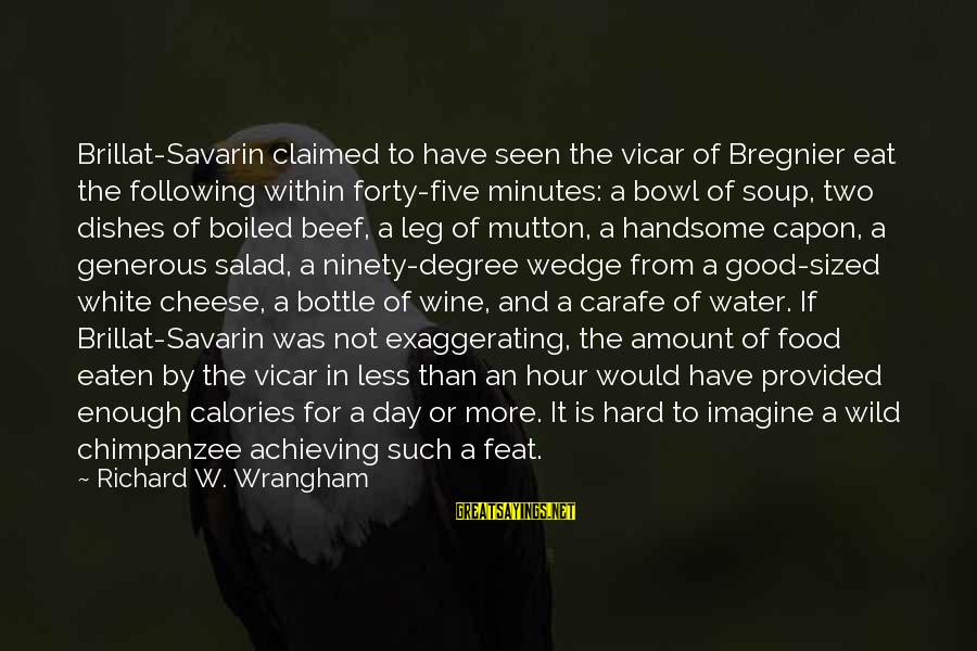 White Wine Sayings By Richard W. Wrangham: Brillat-Savarin claimed to have seen the vicar of Bregnier eat the following within forty-five minutes: