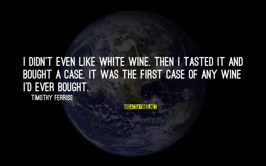 White Wine Sayings By Timothy Ferriss: I didn't even like white wine. Then I tasted it and bought a case. It