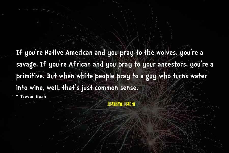 White Wine Sayings By Trevor Noah: If you're Native American and you pray to the wolves, you're a savage. If you're