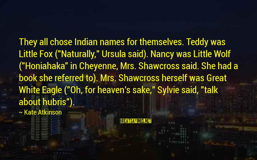 "White Wolf Sayings By Kate Atkinson: They all chose Indian names for themselves. Teddy was Little Fox (""Naturally,"" Ursula said). Nancy"