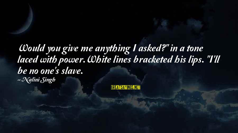 "White Wolf Sayings By Nalini Singh: Would you give me anything I asked?"" in a tone laced with power.White lines bracketed"