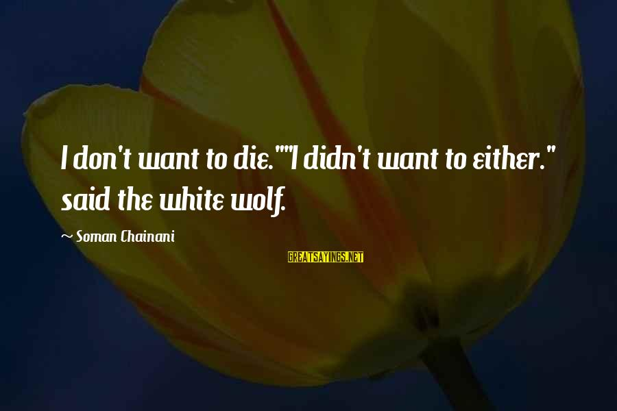 "White Wolf Sayings By Soman Chainani: I don't want to die.""""I didn't want to either."" said the white wolf."