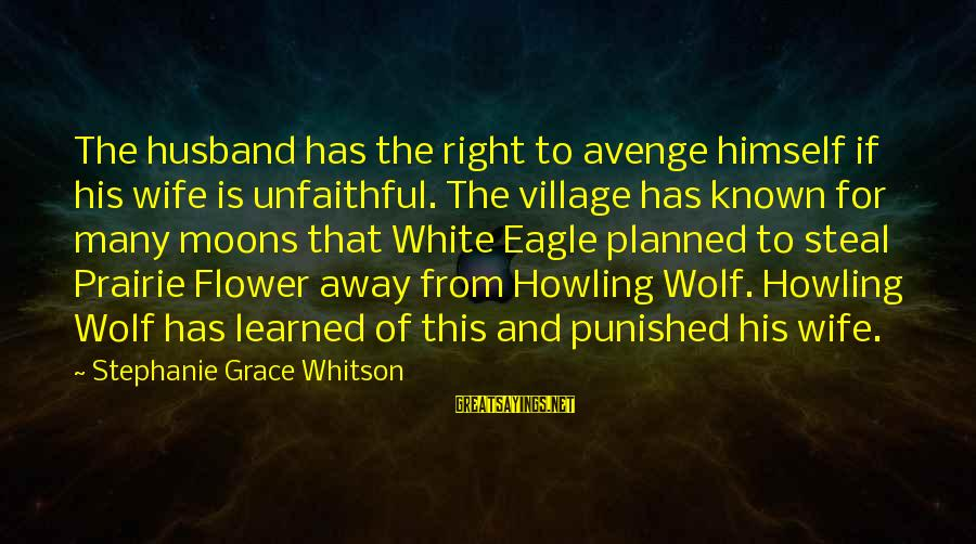 White Wolf Sayings By Stephanie Grace Whitson: The husband has the right to avenge himself if his wife is unfaithful. The village