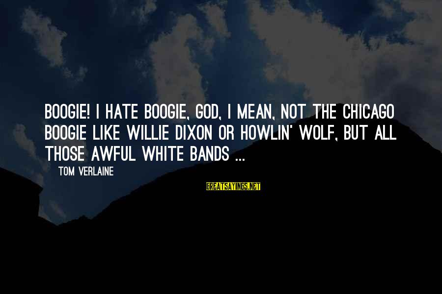 White Wolf Sayings By Tom Verlaine: Boogie! I hate boogie, God, I mean, not the Chicago boogie like Willie Dixon or