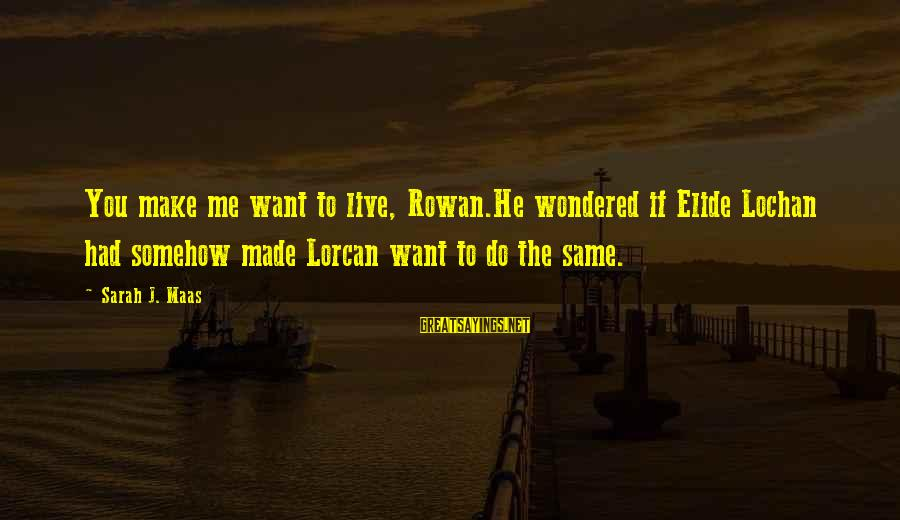 Whitethorn Sayings By Sarah J. Maas: You make me want to live, Rowan.He wondered if Elide Lochan had somehow made Lorcan