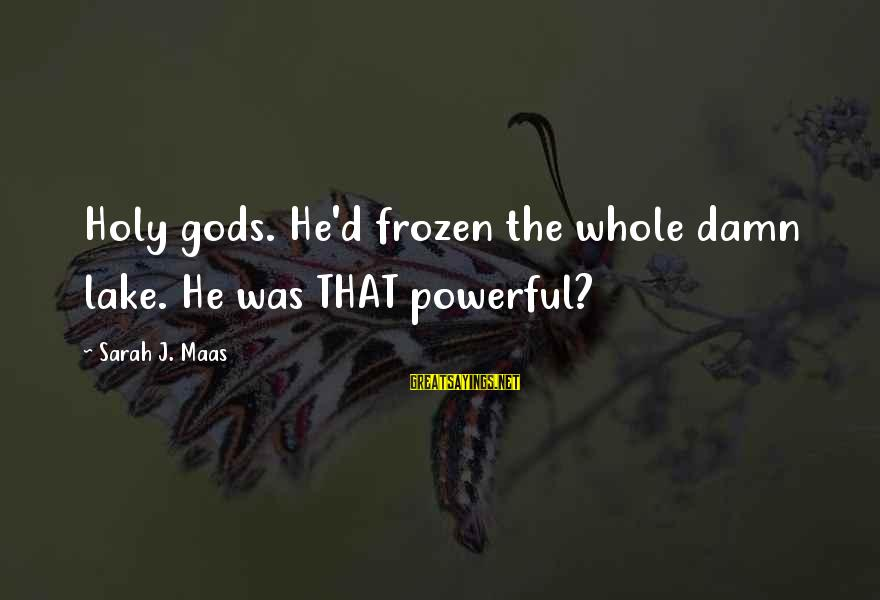 Whitethorn Sayings By Sarah J. Maas: Holy gods. He'd frozen the whole damn lake. He was THAT powerful?