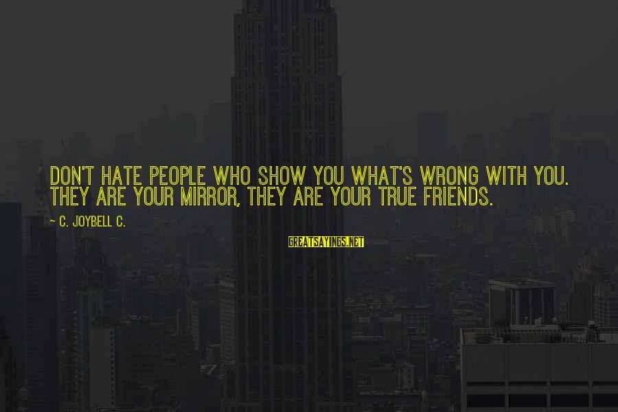 Who Are True Friends Sayings By C. JoyBell C.: Don't hate people who show you what's wrong with you. They are your mirror, they