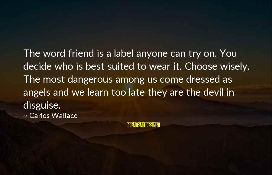 Who Are True Friends Sayings By Carlos Wallace: The word friend is a label anyone can try on. You decide who is best