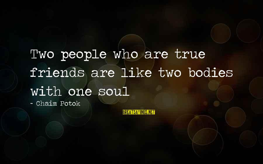 Who Are True Friends Sayings By Chaim Potok: Two people who are true friends are like two bodies with one soul
