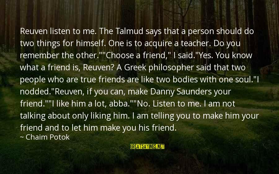 Who Are True Friends Sayings By Chaim Potok: Reuven listen to me. The Talmud says that a person should do two things for