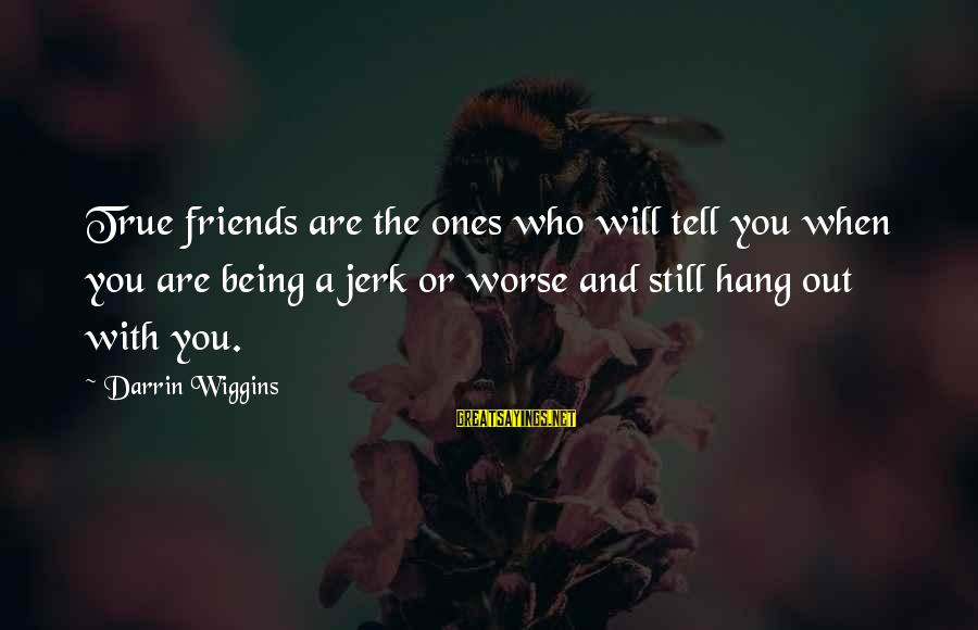 Who Are True Friends Sayings By Darrin Wiggins: True friends are the ones who will tell you when you are being a jerk