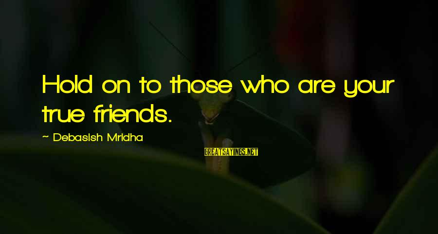 Who Are True Friends Sayings By Debasish Mridha: Hold on to those who are your true friends.