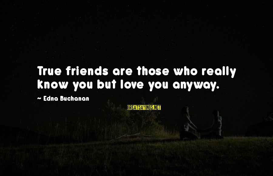 Who Are True Friends Sayings By Edna Buchanan: True friends are those who really know you but love you anyway.