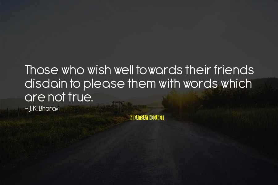 Who Are True Friends Sayings By J. K. Bharavi: Those who wish well towards their friends disdain to please them with words which are