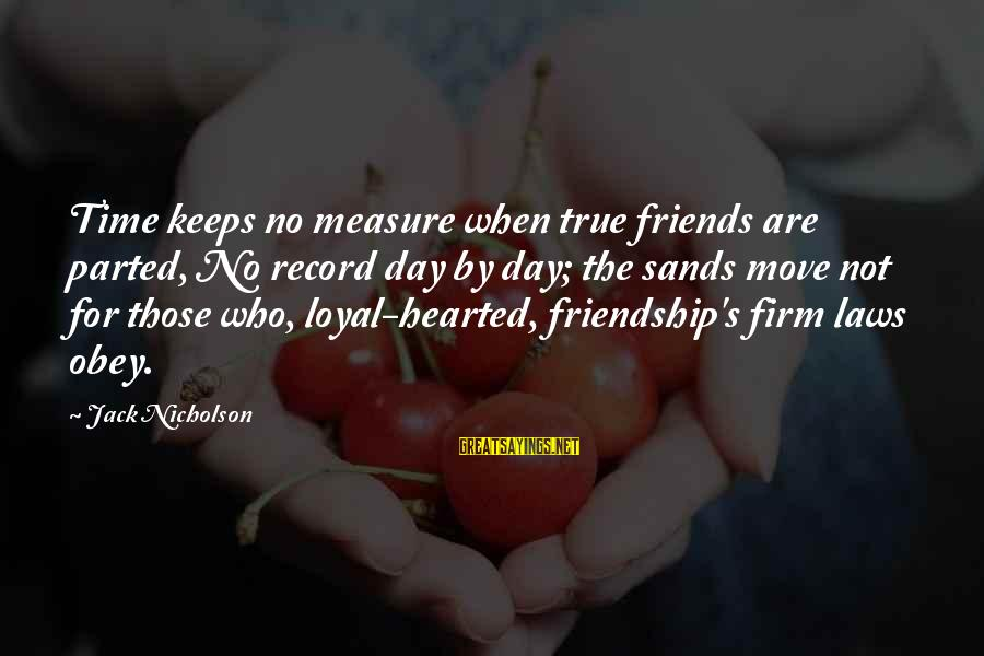 Who Are True Friends Sayings By Jack Nicholson: Time keeps no measure when true friends are parted, No record day by day; the