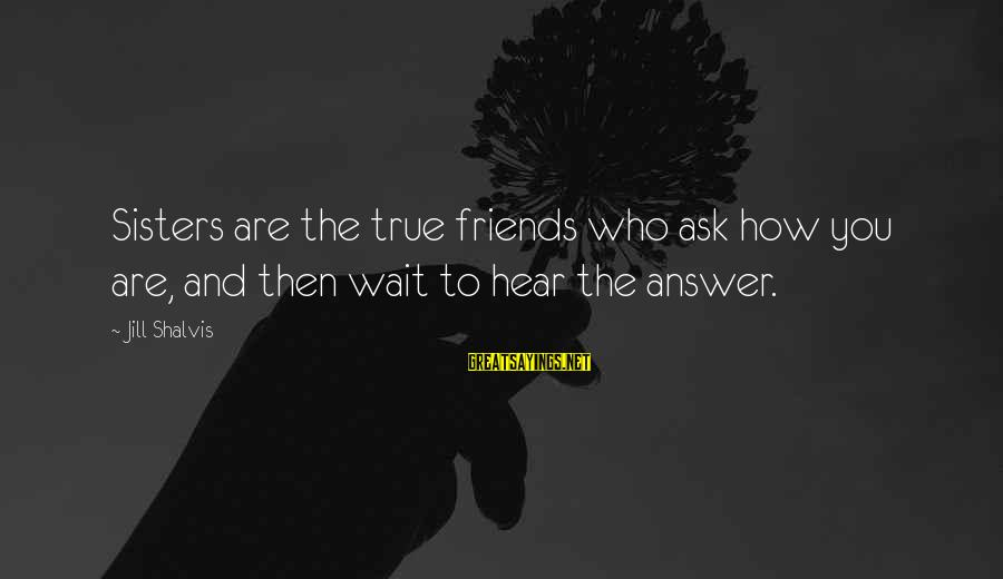 Who Are True Friends Sayings By Jill Shalvis: Sisters are the true friends who ask how you are, and then wait to hear