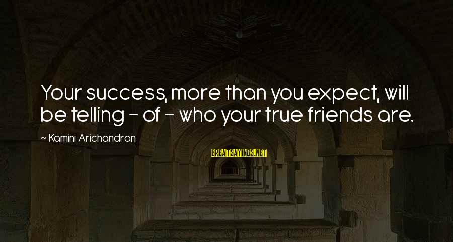 Who Are True Friends Sayings By Kamini Arichandran: Your success, more than you expect, will be telling - of - who your true