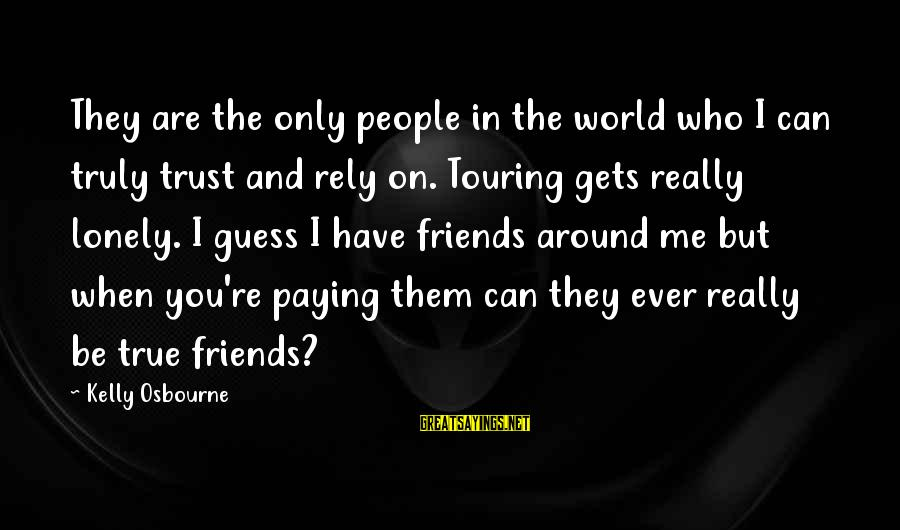 Who Are True Friends Sayings By Kelly Osbourne: They are the only people in the world who I can truly trust and rely