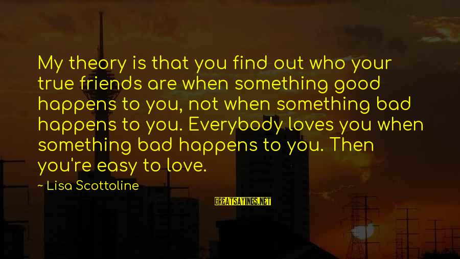 Who Are True Friends Sayings By Lisa Scottoline: My theory is that you find out who your true friends are when something good