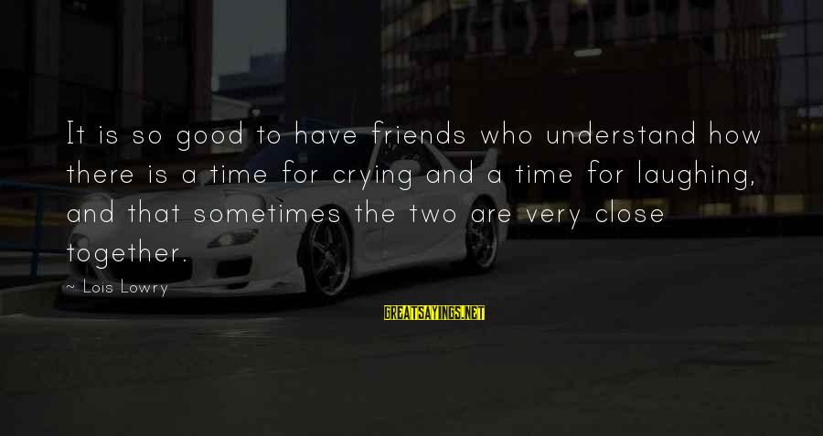 Who Are True Friends Sayings By Lois Lowry: It is so good to have friends who understand how there is a time for